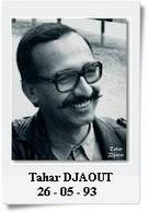 Tahar DJAOUT : Ecrivain, poète et directeur de  l'hebdomadaire Ruptures, est victime d'un attentat le 26 mai 1993. Il sera le premier journaliste tué